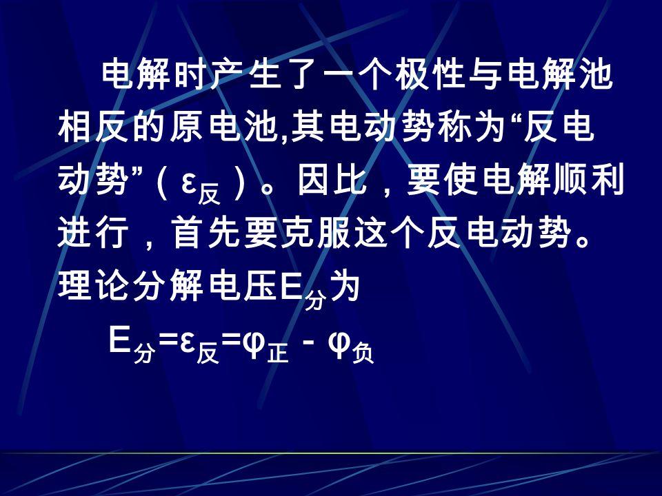 电解时产生了一个极性与电解池 相反的原电池, 其电动势称为 反电 动势 ( ε 反 )。因比,要使电解顺利 进行,首先要克服这个反电动势。 理论分解电压 E 分 为 E 分 =ε 反 =φ 正 - φ 负
