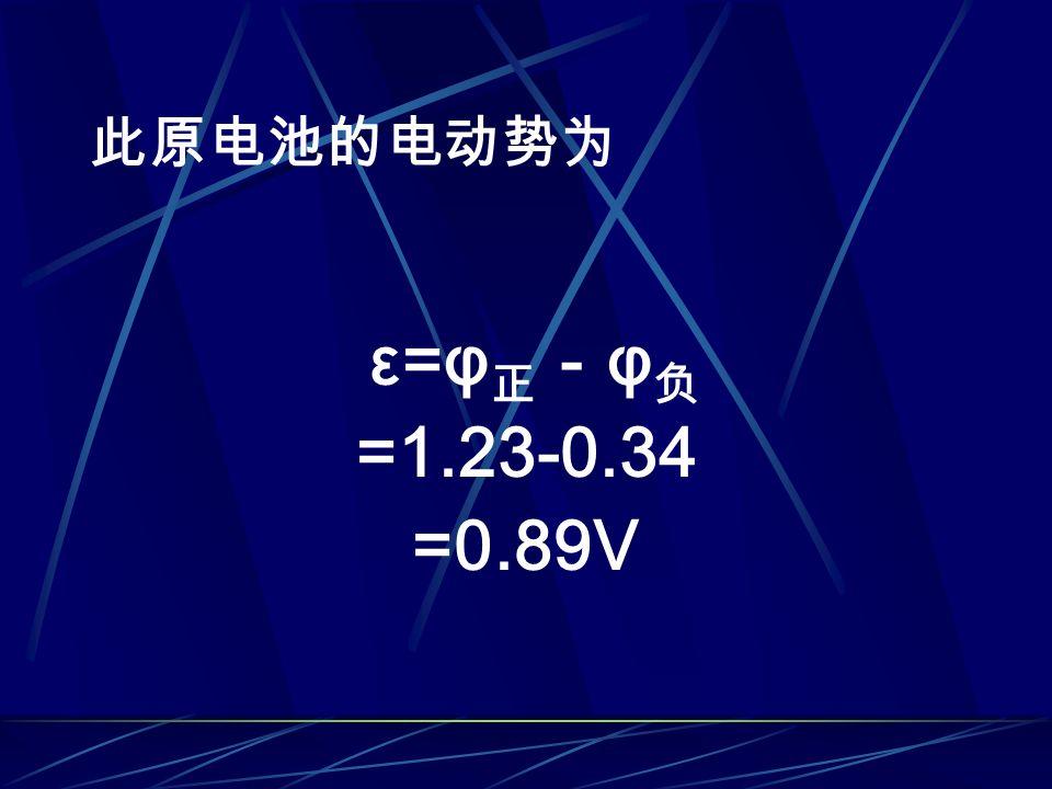 此原电池的电动势为 ε=φ 正 - φ 负 =1.23-0.34 =0.89V