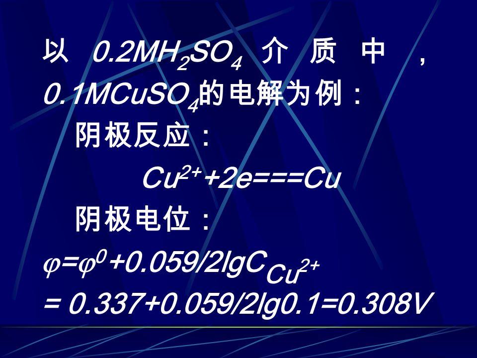 以 0.2MH 2 SO 4 介质中, 0.1MCuSO 4 的电解为例: 阴极反应: Cu 2+ +2e===Cu 阴极电位:  =  0 +0.059/2lgC Cu 2+ = 0.337+0.059/2lg0.1=0.308V