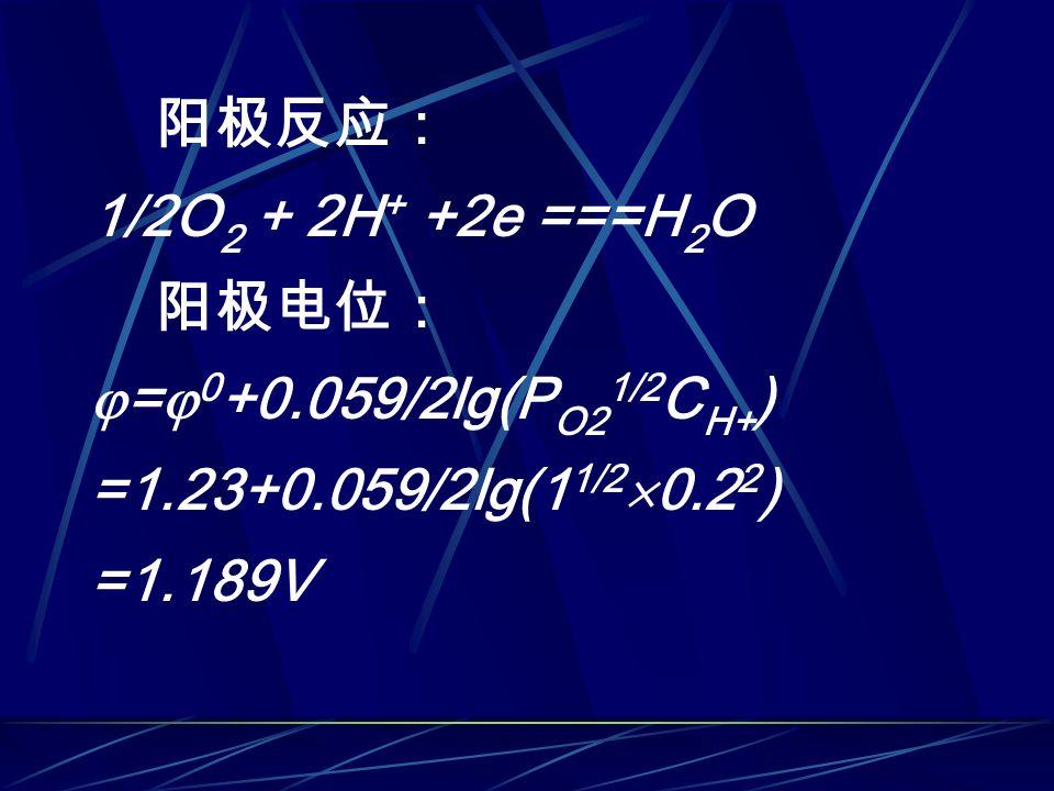阳极反应: 1/2O 2 + 2H + +2e ===H 2 O 阳极电位:  =  0 +0.059/2lg(P O2 1/2 C H+ ) =1.23+0.059/2lg(1 1/2  0.2 2 ) =1.189V