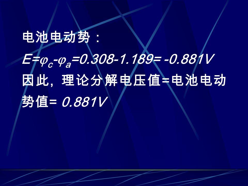电池电动势: E=  c -  a =0.308-1.189= -0.881V 因此, 理论分解电压值 = 电池电动 势值 = 0.881V