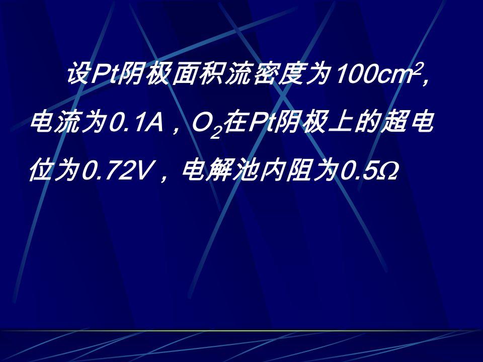 设 Pt 阴极面积流密度为 100cm 2, 电流为 0.1A , O 2 在 Pt 阴极上的超电 位为 0.72V ,电解池内阻为 0.5 