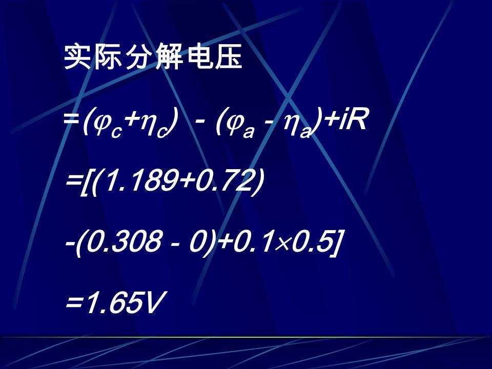 实际分解电压 =(  c +  c ) - (  a -  a )+iR =[(1.189+0.72) -(0.308 - 0)+0.1  0.5] =1.65V