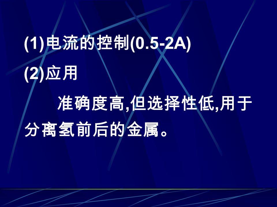 (1) 电流的控制 (0.5-2A) (2) 应用 准确度高, 但选择性低, 用于 分离氢前后的金属。