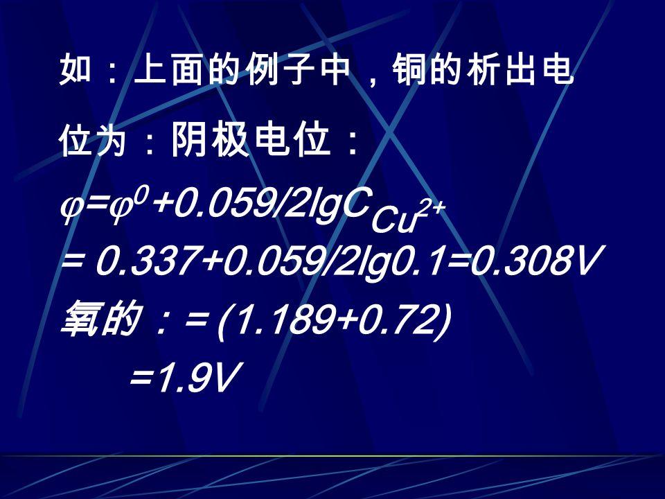如:上面的例子中,铜的析出电 位为: 阴极电位:  =  0 +0.059/2lgC Cu 2+ = 0.337+0.059/2lg0.1=0.308V 氧的: = (1.189+0.72) =1.9V