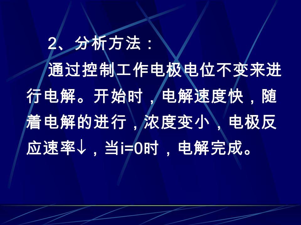 2 、分析方法: 通过控制工作电极电位不变来进 行电解。开始时,电解速度快,随 着电解的进行,浓度变小,电极反 应速率  ,当 i=0 时,电解完成。