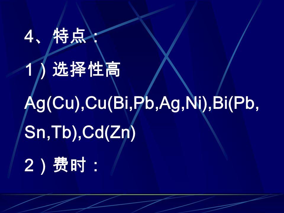 4 、特点: 1 )选择性高 Ag(Cu),Cu(Bi,Pb,Ag,Ni),Bi(Pb, Sn,Tb),Cd(Zn) 2 )费时: