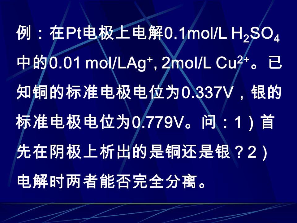 例:在 Pt 电极上电解 0.1mol/L H 2 SO 4 中的 0.01 mol/LAg +, 2mol/L Cu 2+ 。已 知铜的标准电极电位为 0.337V ,银的 标准电极电位为 0.779V 。问: 1 )首 先在阴极上析出的是铜还是银? 2 ) 电解时两者能否完全分离。