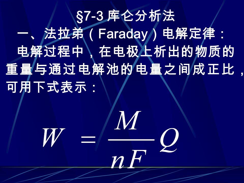 §7-3 库仑分析法 一、法拉弟( Faraday )电解定律: 电解过程中,在电极上析出的物质的 重量与通过电解池的电量之间成正比, 可用下式表示: