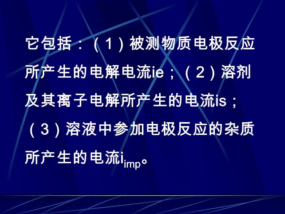 它包括:( 1 )被测物质电极反应 所产生的电解电流 ie ;( 2 )溶剂 及其离子电解所产生的电流 is ; ( 3 )溶液中参加电极反应的杂质 所产生的电流 i imp 。