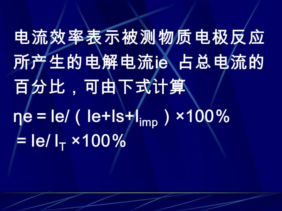 电流效率表示被测物质电极反应 所产生的电解电流 ie 占总电流的 百分比,可由下式计算 ηe = Ie/ ( Ie+Is+I imp ) ×100 % = Ie/ I T ×100 %