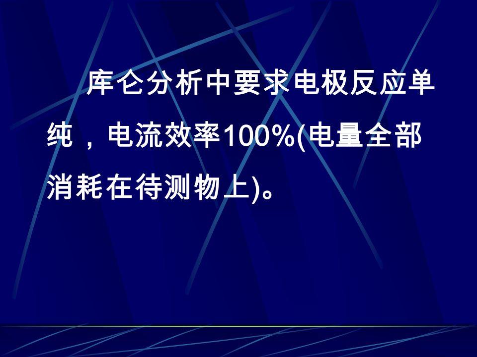 库仑分析中要求电极反应单 纯,电流效率 100%( 电量全部 消耗在待测物上 ) 。