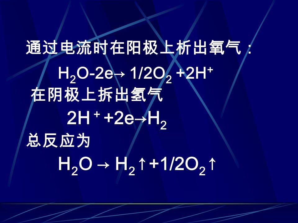 通过电流时在阳极上析出氧气: H 2 O-2e→ 1/2O 2 +2H + 在阴极上拆出氢气 2H + +2e→H 2 总反应为 H 2 O → H 2 ↑+1/2O 2 ↑