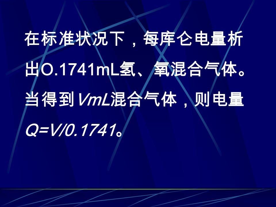 在标准状况下,每库仑电量析 出 O.1741mL 氢、氧混合气体。 当得到 VmL 混合气体,则电量 Q=V/0.1741 。