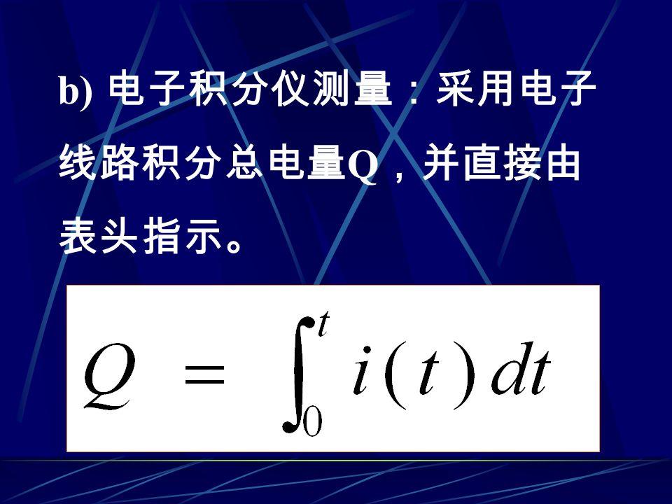 b) 电子积分仪测量:采用电子 线路积分总电量 Q ,并直接由 表头指示。