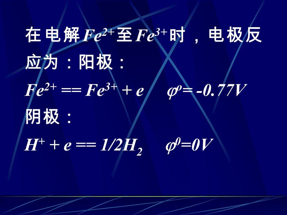 在电解 Fe 2+ 至 Fe 3+ 时,电极反 应为:阳极: Fe 2+ == Fe 3+ + e  o = -0.77V 阴极: H + + e == 1/2H 2  0 =0V