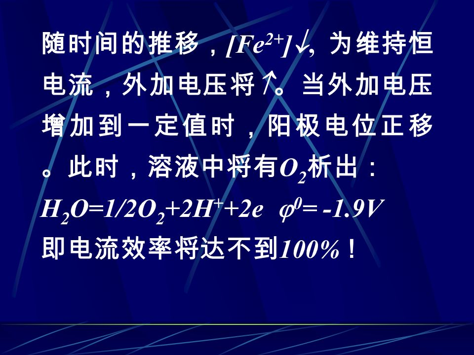 随时间的推移, [Fe 2+ ] , 为维持恒 电流,外加电压将  。当外加电压 增加到一定值时,阳极电位正移 。此时,溶液中将有 O 2 析出: H 2 O=1/2O 2 +2H + +2e  0 = -1.9V 即电流效率将达不到 100% !