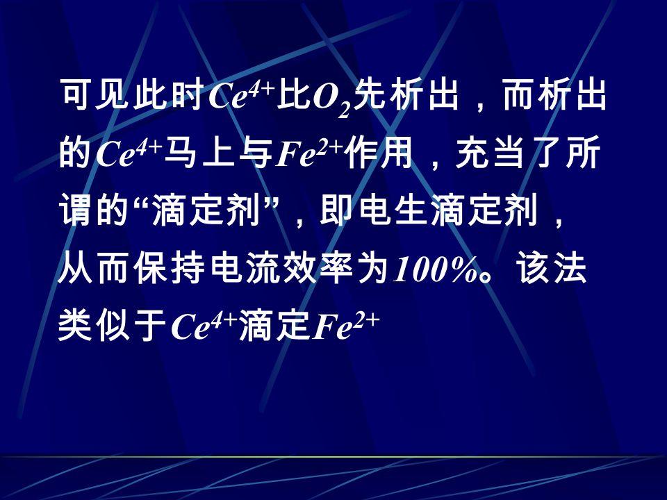 可见此时 Ce 4+ 比 O 2 先析出,而析出 的 Ce 4+ 马上与 Fe 2+ 作用,充当了所 谓的 滴定剂 ,即电生滴定剂, 从而保持电流效率为 100% 。该法 类似于 Ce 4+ 滴定 Fe 2+