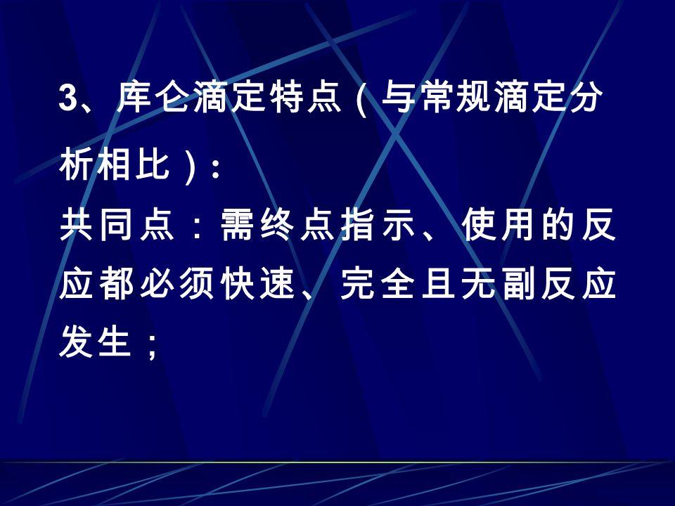 3 、库仑滴定特点(与常规滴定分 析相比) : 共同点:需终点指示、使用的反 应都必须快速、完全且无副反应 发生;