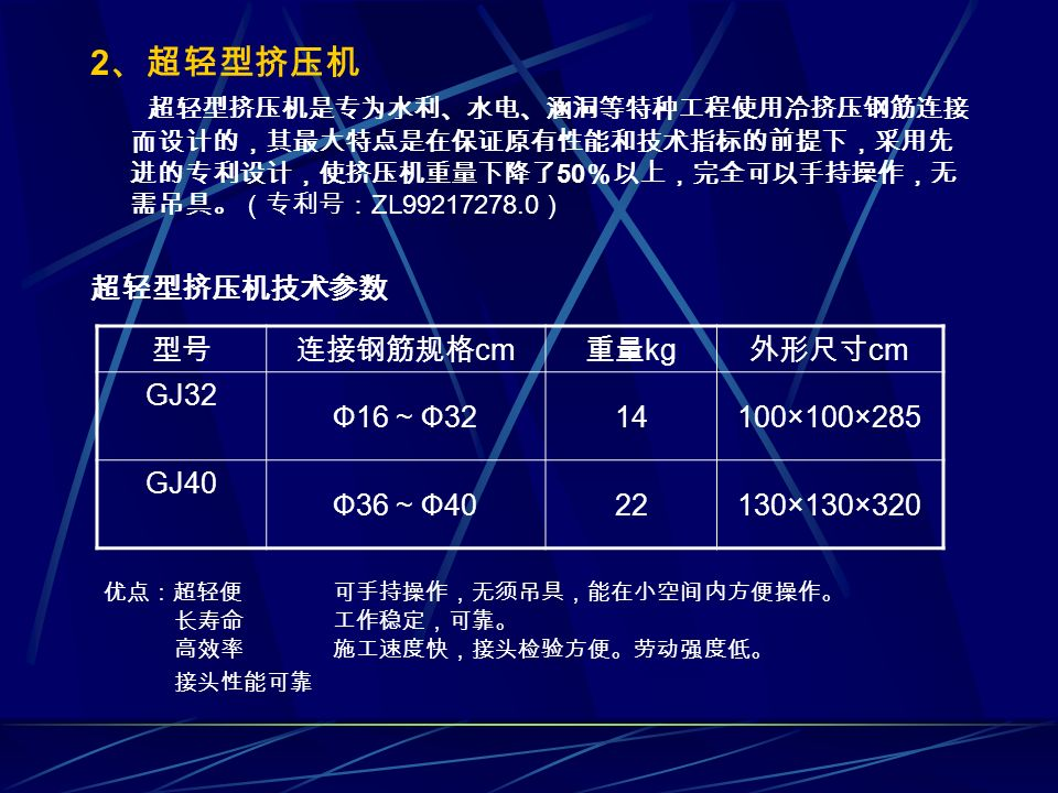 2 、超轻型挤压机 超轻型挤压机是专为水利、水电、涵洞等特种工程使用冷挤压钢筋连接 而设计的,其最大特点是在保证原有性能和技术指标的前提下,采用先 进的专利设计,使挤压机重量下降了 50 %以上,完全可以手持操作,无 需吊具。(专利号: ZL99217278.0 ) 超轻型挤压机技术参数 型号连接钢筋规格 cm 重量 kg 外形尺寸 cm GJ32 Ф16 ~ Ф3214100×100×285 GJ40 Ф36 ~ Ф4022130×130×320 优点:超轻便 可手持操作,无须吊具,能在小空间内方便操作。 长寿命 工作稳定,可靠。 高效率 施工速度快,接头检验方便。劳动强度低。 接头性能可靠