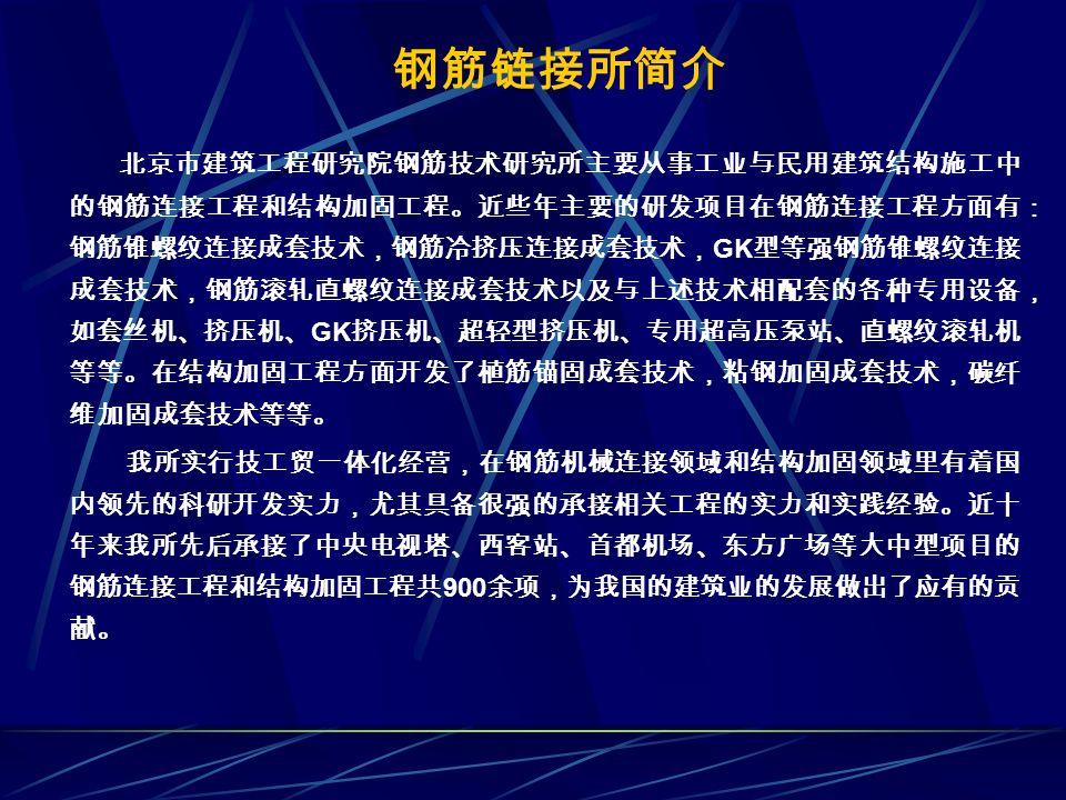 北京市建筑工程研究院钢筋技术研究所主要从事工业与民用建筑结构施工中 的钢筋连接工程和结构加固工程。近些年主要的研发项目在钢筋连接工程方面有: 钢筋锥螺纹连接成套技术,钢筋冷挤压连接成套技术, GK 型等强钢筋锥螺纹连接 成套技术,钢筋滚轧直螺纹连接成套技术以及与上述技术相配套的各种专用设备, 如套丝机、挤压机、 GK 挤压机、超轻型挤压机、专用超高压泵站、直螺纹滚轧机 等等。在结构加固工程方面开发了植筋锚固成套技术,粘钢加固成套技术,碳纤 维加固成套技术等等。 我所实行技工贸一体化经营,在钢筋机械连接领域和结构加固领域里有着国 内领先的科研开发实力,尤其具备很强的承接相关工程的实力和实践经验。近十 年来我所先后承接了中央电视塔、西客站、首都机场、东方广场等大中型项目的 钢筋连接工程和结构加固工程共 900 余项,为我国的建筑业的发展做出了应有的贡 献。 钢筋链接所简介
