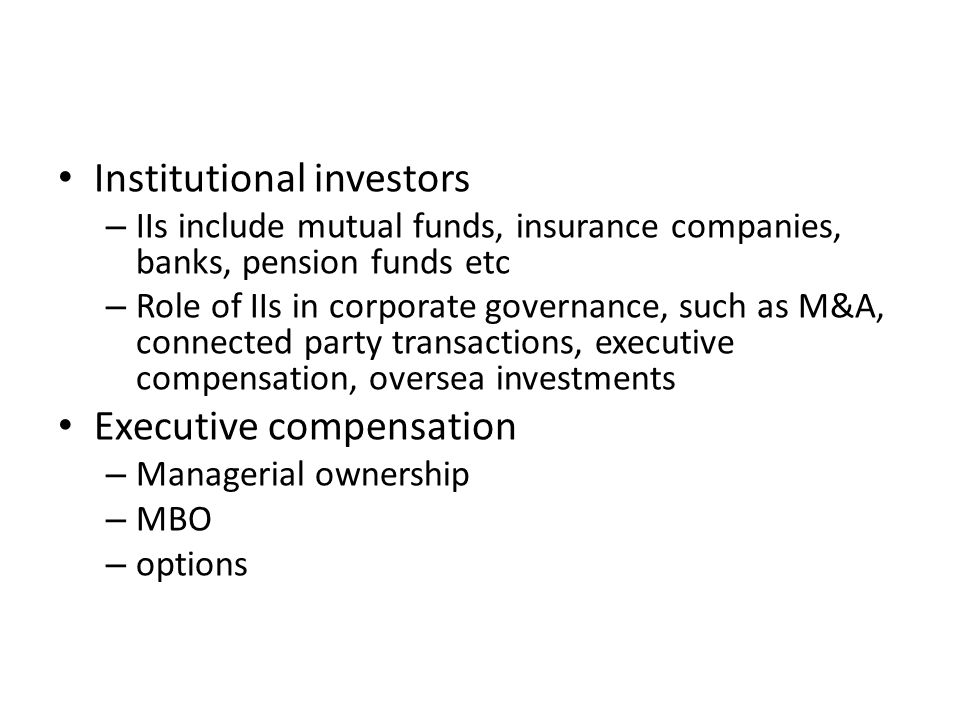 Institutional investors – IIs include mutual funds, insurance companies, banks, pension funds etc – Role of IIs in corporate governance, such as M&A, connected party transactions, executive compensation, oversea investments Executive compensation – Managerial ownership – MBO – options