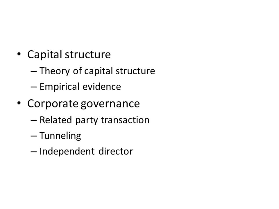Capital structure – Theory of capital structure – Empirical evidence Corporate governance – Related party transaction – Tunneling – Independent director