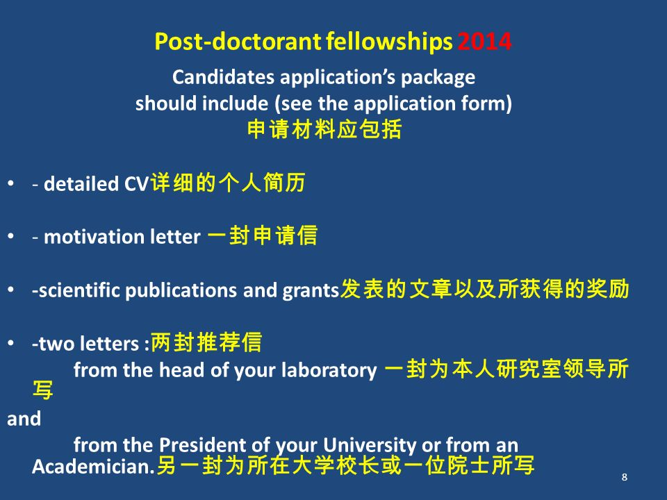 Post-doctorant fellowships 2014 Candidates application's package should include (see the application form) 申请材料应包括 - detailed CV 详细的个人简历 - motivation letter 一封申请信 -scientific publications and grants 发表的文章以及所获得的奖励 -two letters : 两封推荐信 from the head of your laboratory 一封为本人研究室领导所 写 and from the President of your University or from an Academician.