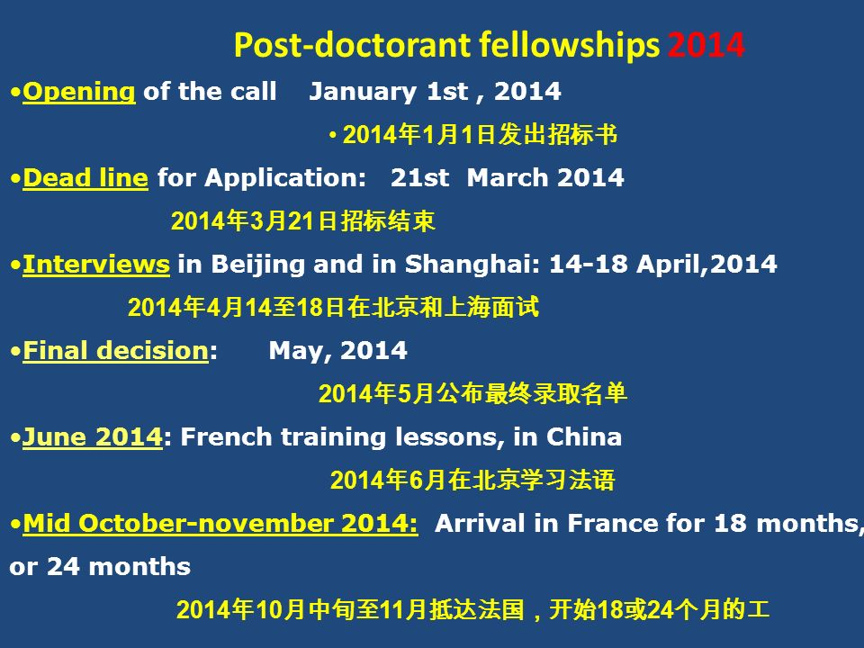 Post-doctorant fellowships 2014 Opening of the call January 1st, 2014 2014 年 1 月 1 日发出招标书 Dead line for Application: 21st March 2014 2014 年 3 月 21 日招标结束 Interviews in Beijing and in Shanghai: 14-18 April,2014 2014 年 4 月 14 至 18 日在北京和上海面试 Final decision: May, 2014 2014 年 5 月公布最终录取名单 June 2014: French training lessons, in China 2014 年 6 月在北京学习法语 Mid October-november 2014: Arrival in France for 18 months, or 24 months 2014 年 10 月中旬至 11 月抵达法国,开始 18 或 24 个月的工