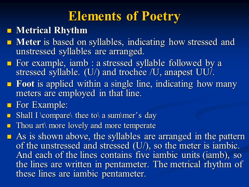 Elements of Poetry Metrical Rhythm Metrical Rhythm Meter is based on syllables, indicating how stressed and unstressed syllables are arranged.