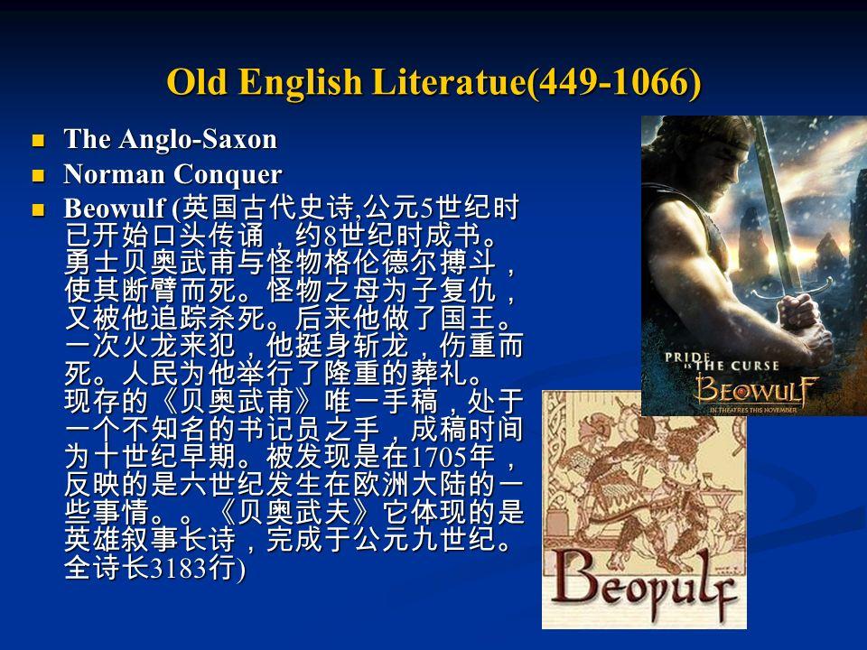 Old English Literatue(449-1066) The Anglo-Saxon The Anglo-Saxon Norman Conquer Norman Conquer Beowulf ( 英国古代史诗, 公元 5 世纪时 已开始口头传诵,约 8 世纪时成书。 勇士贝奥武甫与怪物格伦德尔搏斗, 使其断臂而死。怪物之母为子复仇, 又被他追踪杀死。后来他做了国王。 一次火龙来犯,他挺身斩龙,伤重而 死。人民为他举行了隆重的葬礼。 现存的《贝奥武甫》唯一手稿,处于 一个不知名的书记员之手,成稿时间 为十世纪早期。被发现是在 1705 年, 反映的是六世纪发生在欧洲大陆的一 些事情。。《贝奥武夫》它体现的是 英雄叙事长诗,完成于公元九世纪。 全诗长 3183 行 ) Beowulf ( 英国古代史诗, 公元 5 世纪时 已开始口头传诵,约 8 世纪时成书。 勇士贝奥武甫与怪物格伦德尔搏斗, 使其断臂而死。怪物之母为子复仇, 又被他追踪杀死。后来他做了国王。 一次火龙来犯,他挺身斩龙,伤重而 死。人民为他举行了隆重的葬礼。 现存的《贝奥武甫》唯一手稿,处于 一个不知名的书记员之手,成稿时间 为十世纪早期。被发现是在 1705 年, 反映的是六世纪发生在欧洲大陆的一 些事情。。《贝奥武夫》它体现的是 英雄叙事长诗,完成于公元九世纪。 全诗长 3183 行 )