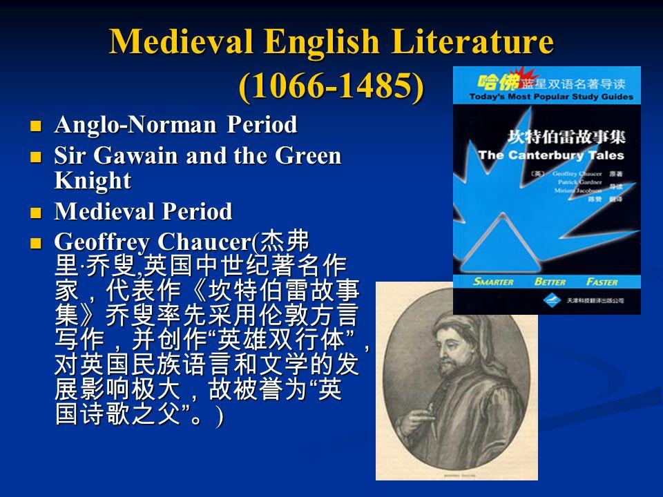 Medieval English Literature (1066-1485) Anglo-Norman Period Anglo-Norman Period Sir Gawain and the Green Knight Sir Gawain and the Green Knight Medieval Period Medieval Period Geoffrey Chaucer( 杰弗 里 · 乔叟, 英国中世纪著名作 家,代表作《坎特伯雷故事 集》乔叟率先采用伦敦方言 写作,并创作 英雄双行体 , 对英国民族语言和文学的发 展影响极大,故被誉为 英 国诗歌之父 。 ) Geoffrey Chaucer( 杰弗 里 · 乔叟, 英国中世纪著名作 家,代表作《坎特伯雷故事 集》乔叟率先采用伦敦方言 写作,并创作 英雄双行体 , 对英国民族语言和文学的发 展影响极大,故被誉为 英 国诗歌之父 。 )