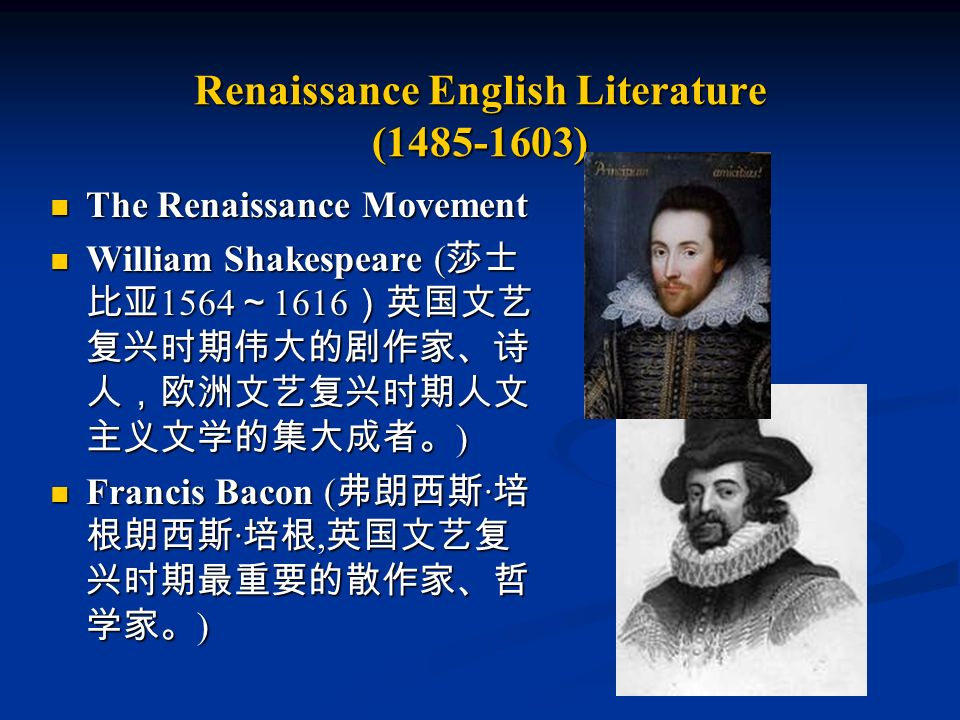 Renaissance English Literature (1485-1603) The Renaissance Movement The Renaissance Movement William Shakespeare ( 莎士 比亚 1564 ~ 1616 )英国文艺 复兴时期伟大的剧作家、诗 人,欧洲文艺复兴时期人文 主义文学的集大成者。 ) William Shakespeare ( 莎士 比亚 1564 ~ 1616 )英国文艺 复兴时期伟大的剧作家、诗 人,欧洲文艺复兴时期人文 主义文学的集大成者。 ) Francis Bacon ( 弗朗西斯 · 培 根朗西斯 · 培根, 英国文艺复 兴时期最重要的散作家、哲 学家。 ) Francis Bacon ( 弗朗西斯 · 培 根朗西斯 · 培根, 英国文艺复 兴时期最重要的散作家、哲 学家。 )