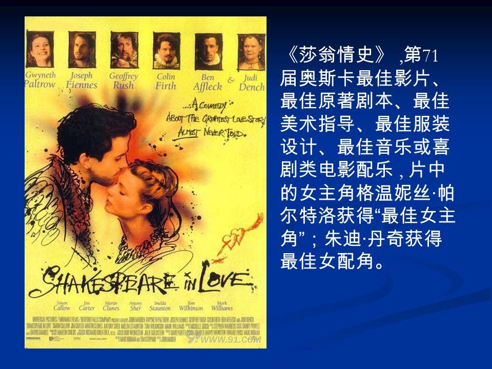 《莎翁情史》, 第 71 届奥斯卡最佳影片、 最佳原著剧本、最佳 美术指导、最佳服装 设计、最佳音乐或喜 剧类电影配乐, 片中 的女主角格温妮丝 · 帕 尔特洛获得 最佳女主 角 ;朱迪 · 丹奇获得 最佳女配角。