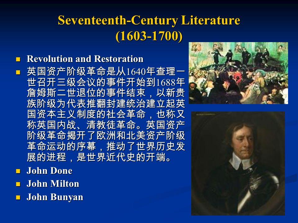 Seventeenth-Century Literature (1603-1700) Revolution and Restoration Revolution and Restoration 英国资产阶级革命是从 1640 年查理一 世召开三级会议的事件开始到 1688 年 詹姆斯二世退位的事件结束,以新贵 族阶级为代表推翻封建统治建立起英 国资本主义制度的社会革命,也称又 称英国内战、清教徒革命。英国资产 阶级革命揭开了欧洲和北美资产阶级 革命运动的序幕,推动了世界历史发 展的进程,是世界近代史的开端。 英国资产阶级革命是从 1640 年查理一 世召开三级会议的事件开始到 1688 年 詹姆斯二世退位的事件结束,以新贵 族阶级为代表推翻封建统治建立起英 国资本主义制度的社会革命,也称又 称英国内战、清教徒革命。英国资产 阶级革命揭开了欧洲和北美资产阶级 革命运动的序幕,推动了世界历史发 展的进程,是世界近代史的开端。 John Done John Done John Milton John Milton John Bunyan John Bunyan