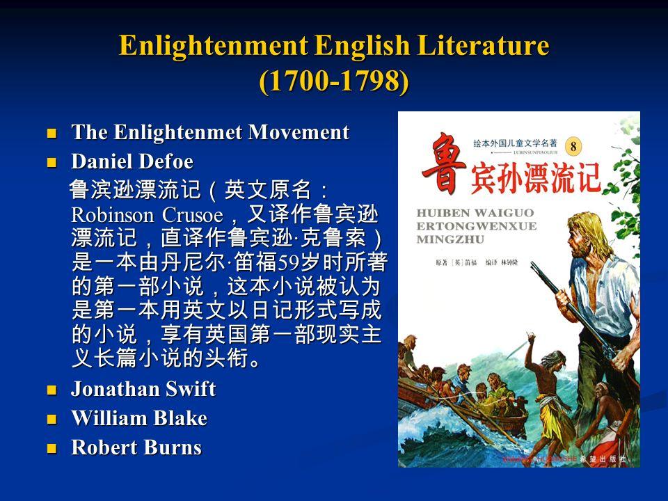Enlightenment English Literature (1700-1798) The Enlightenmet Movement The Enlightenmet Movement Daniel Defoe Daniel Defoe 鲁滨逊漂流记(英文原名: Robinson Crusoe ,又译作鲁宾逊 漂流记,直译作鲁宾逊 · 克鲁索) 是一本由丹尼尔 · 笛福 59 岁时所著 的第一部小说,这本小说被认为 是第一本用英文以日记形式写成 的小说,享有英国第一部现实主 义长篇小说的头衔。 鲁滨逊漂流记(英文原名: Robinson Crusoe ,又译作鲁宾逊 漂流记,直译作鲁宾逊 · 克鲁索) 是一本由丹尼尔 · 笛福 59 岁时所著 的第一部小说,这本小说被认为 是第一本用英文以日记形式写成 的小说,享有英国第一部现实主 义长篇小说的头衔。 Jonathan Swift Jonathan Swift William Blake William Blake Robert Burns Robert Burns