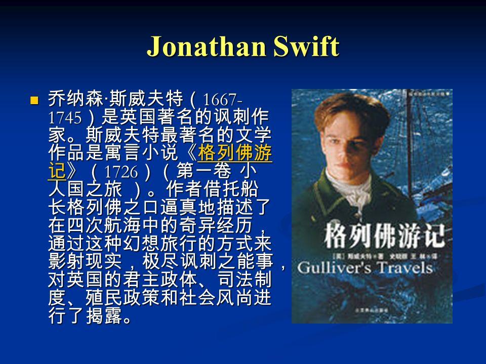 Jonathan Swift 乔纳森 · 斯威夫特( 1667- 1745 )是英国著名的讽刺作 家。斯威夫特最著名的文学 作品是寓言小说《格列佛游 记》( 1726 )(第一卷 小 人国之旅 )。作者借托船 长格列佛之口逼真地描述了 在四次航海中的奇异经历, 通过这种幻想旅行的方式来 影射现实,极尽讽刺之能事, 对英国的君主政体、司法制 度、殖民政策和社会风尚进 行了揭露。 乔纳森 · 斯威夫特( 1667- 1745 )是英国著名的讽刺作 家。斯威夫特最著名的文学 作品是寓言小说《格列佛游 记》( 1726 )(第一卷 小 人国之旅 )。作者借托船 长格列佛之口逼真地描述了 在四次航海中的奇异经历, 通过这种幻想旅行的方式来 影射现实,极尽讽刺之能事, 对英国的君主政体、司法制 度、殖民政策和社会风尚进 行了揭露。格列佛游 记格列佛游 记