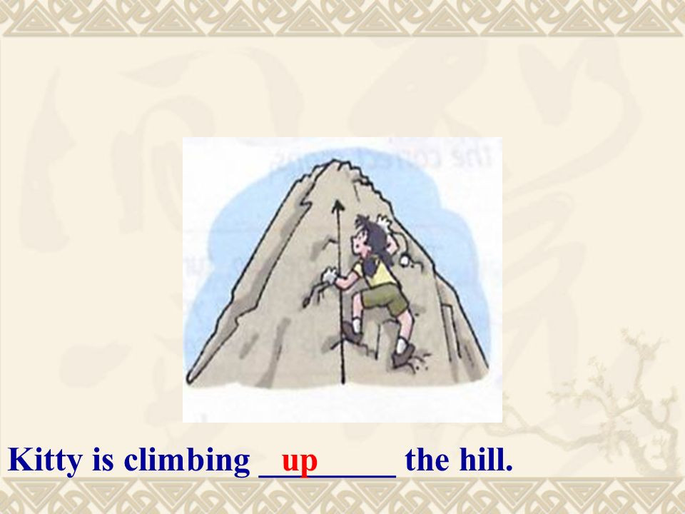 Kitty is climbing ________ the hill.up