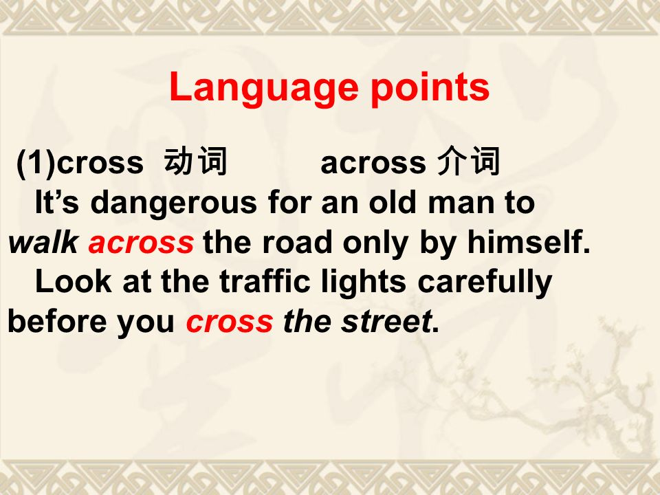 Language points (1)cross 动词 across 介词 It's dangerous for an old man to walk across the road only by himself.