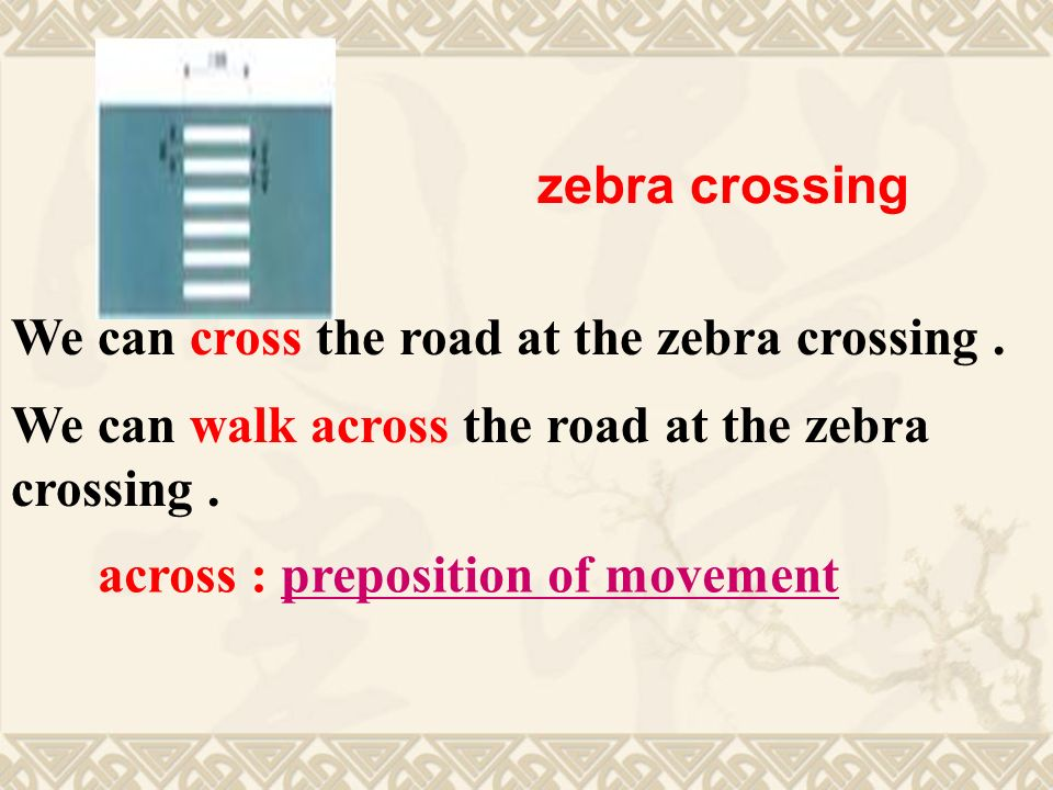 We can cross the road at the zebra crossing. We can walk across the road at the zebra crossing.