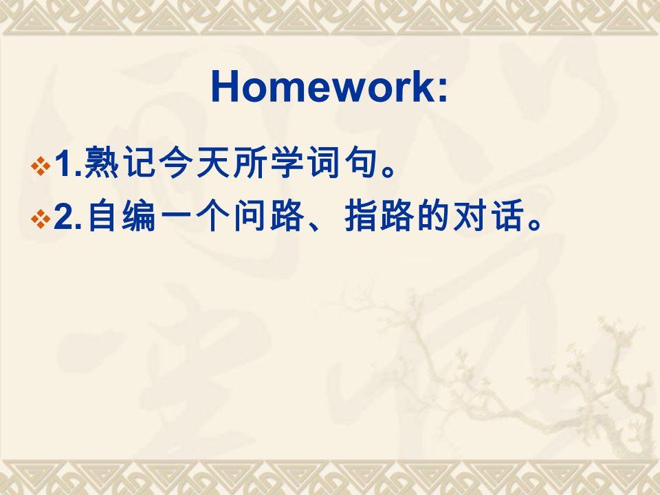 Homework:  1. 熟记今天所学词句。  2. 自编一个问路、指路的对话。