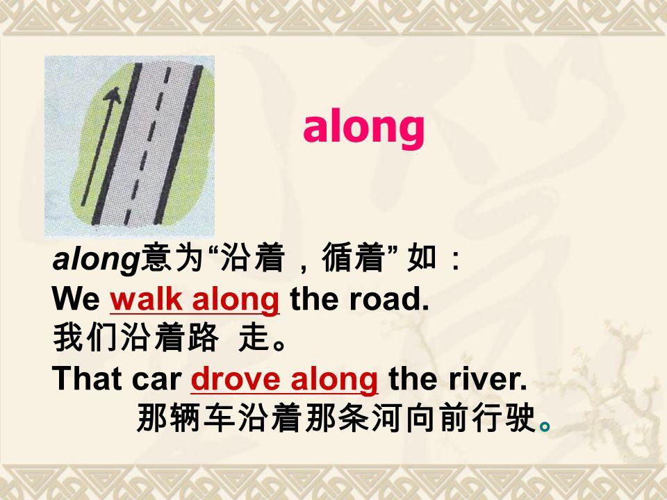 along along 意为 沿着,循着 如: We walk along the road.