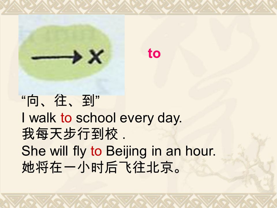 to 向、往、到 I walk to school every day. 我每天步行到校. She will fly to Beijing in an hour. 她将在一小时后飞往北京。