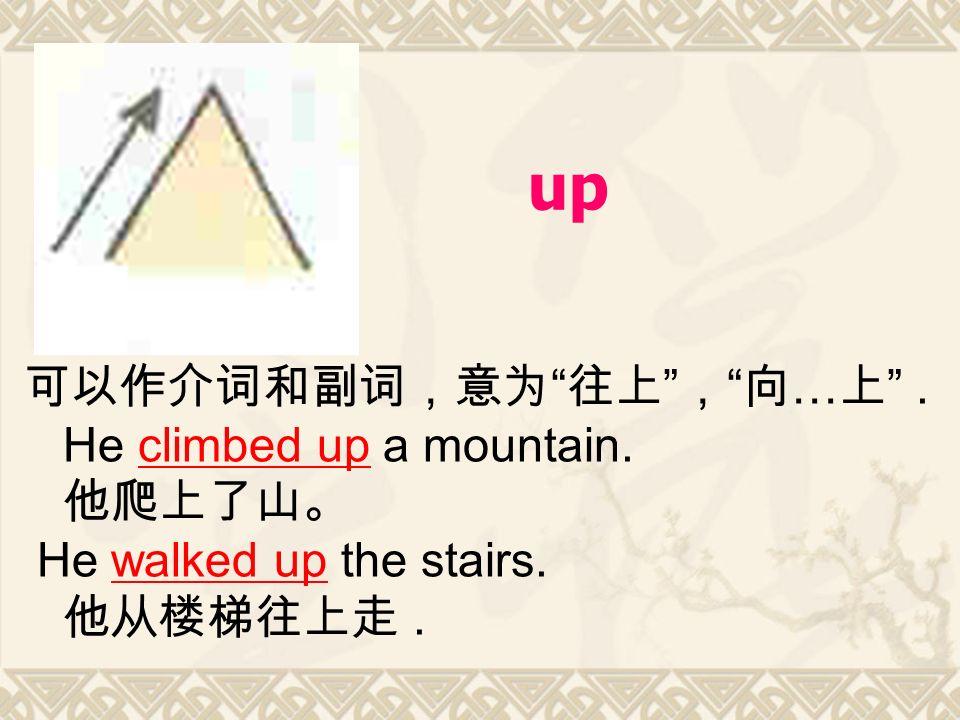 up 可以作介词和副词,意为 往上 , 向 … 上 . He climbed up a mountain.