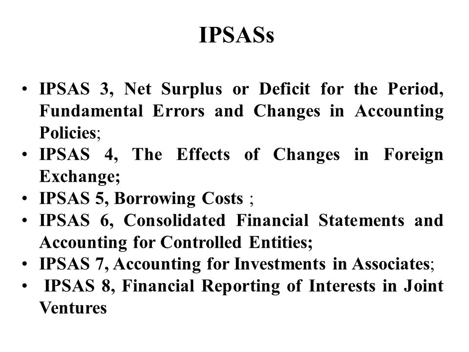 IPSAS 3, Net Surplus or Deficit for the Period, Fundamental Errors and Changes in Accounting Policies; IPSAS 4, The Effects of Changes in Foreign Exchange; IPSAS 5, Borrowing Costs ; IPSAS 6, Consolidated Financial Statements and Accounting for Controlled Entities; IPSAS 7, Accounting for Investments in Associates; IPSAS 8, Financial Reporting of Interests in Joint Ventures IPSASs