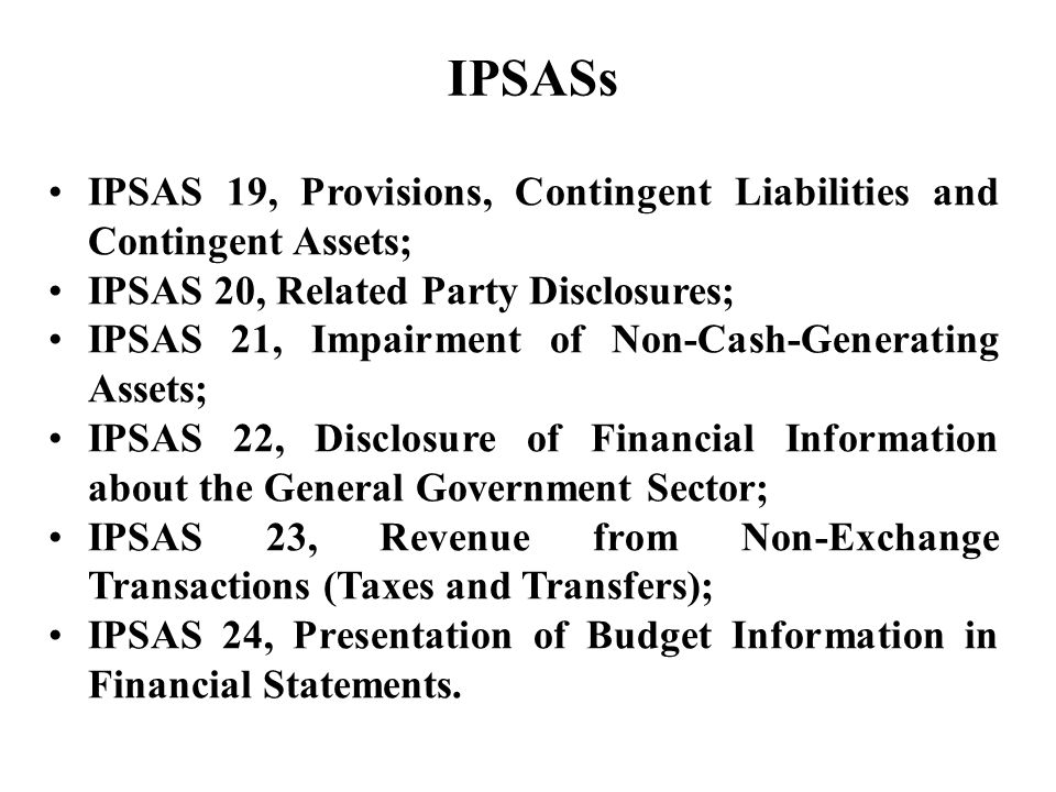 IPSAS 19, Provisions, Contingent Liabilities and Contingent Assets; IPSAS 20, Related Party Disclosures; IPSAS 21, Impairment of Non-Cash-Generating Assets; IPSAS 22, Disclosure of Financial Information about the General Government Sector; IPSAS 23, Revenue from Non-Exchange Transactions (Taxes and Transfers); IPSAS 24, Presentation of Budget Information in Financial Statements.