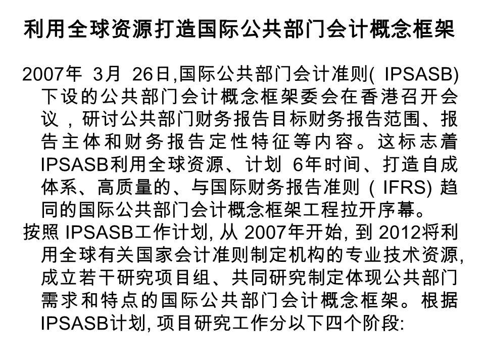 利用全球资源打造国际公共部门会计概念框架 2007 年 3 月 26 日, 国际公共部门会计准则 ( IPSASB) 下设的公共部门会计概念框架委会在香港召开会 议, 研讨公共部门财务报告目标财务报告范围、报 告主体和财务报告定性特征等内容。这标志着 IPSASB 利用全球资源、计划 6 年时间、打造自成 体系、高质量的、与国际财务报告准则 ( IFRS) 趋 同的国际公共部门会计概念框架工程拉开序幕。 按照 IPSASB 工作计划, 从 2007 年开始, 到 2012 将利 用全球有关国家会计准则制定机构的专业技术资源, 成立若干研究项目组、共同研究制定体现公共部门 需求和特点的国际公共部门会计概念框架。根据 IPSASB 计划, 项目研究工作分以下四个阶段 :