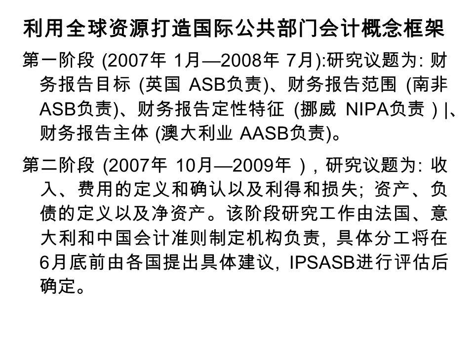利用全球资源打造国际公共部门会计概念框架 第一阶段 (2007 年 1 月 —2008 年 7 月 ): 研究议题为 : 财 务报告目标 ( 英国 ASB 负责 ) 、财务报告范围 ( 南非 ASB 负责 ) 、财务报告定性特征 ( 挪威 NIPA 负责) | 、 财务报告主体 ( 澳大利业 AASB 负责 ) 。 第二阶段 (2007 年 10 月 —2009 年 ), 研究议题为 : 收 入、费用的定义和确认以及利得和损失 ; 资产、负 债的定义以及净资产。该阶段研究工作由法国、意 大利和中国会计准则制定机构负责, 具体分工将在 6 月底前由各国提出具体建议, IPSASB 进行评估后 确定。