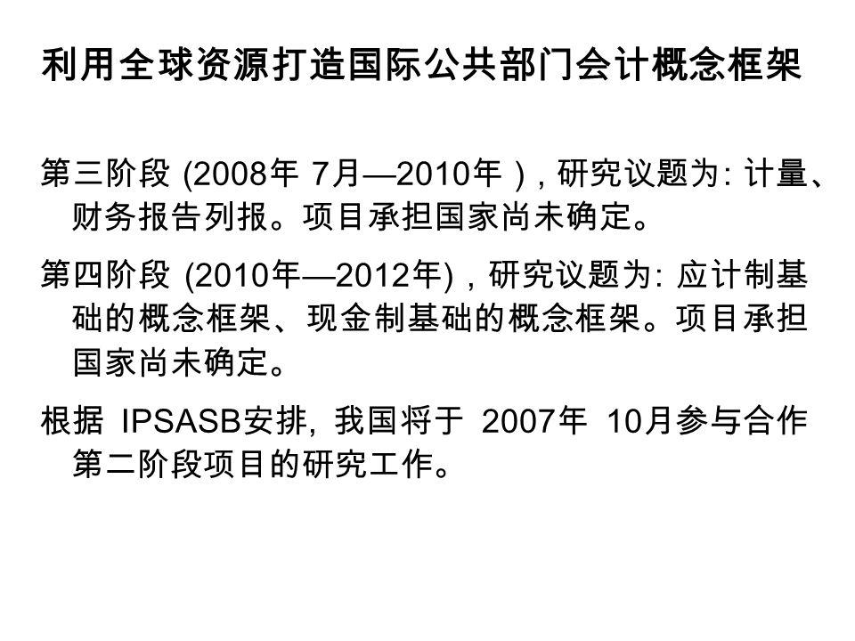 利用全球资源打造国际公共部门会计概念框架 第三阶段 (2008 年 7 月 —2010 年 ), 研究议题为 : 计量、 财务报告列报。项目承担国家尚未确定。 第四阶段 (2010 年 —2012 年 ), 研究议题为 : 应计制基 础的概念框架、现金制基础的概念框架。项目承担 国家尚未确定。 根据 IPSASB 安排, 我国将于 2007 年 10 月参与合作 第二阶段项目的研究工作。
