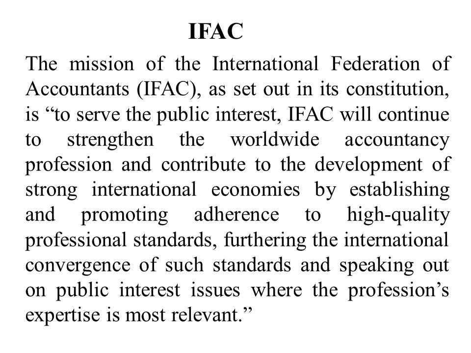 IFAC The mission of the International Federation of Accountants (IFAC), as set out in its constitution, is to serve the public interest, IFAC will continue to strengthen the worldwide accountancy profession and contribute to the development of strong international economies by establishing and promoting adherence to high-quality professional standards, furthering the international convergence of such standards and speaking out on public interest issues where the profession's expertise is most relevant.